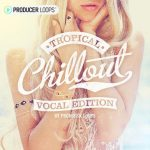 Producer Loops – Tropical Chillout Vocal Edition (MIDI, WAV)
